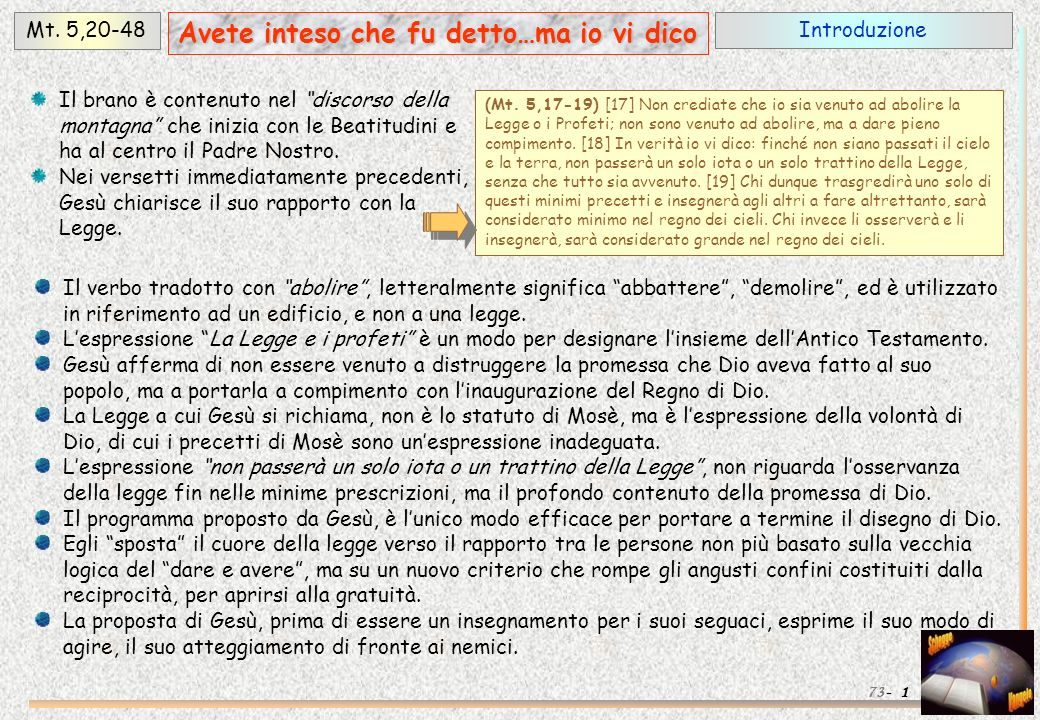 IntroduzioneMt. 5,20-48 1 Avete inteso che fu detto…ma io vi dico 73- (Mt. 5,17-19) [17] Non crediate che io sia venuto ad abolire la Legge o i Profet