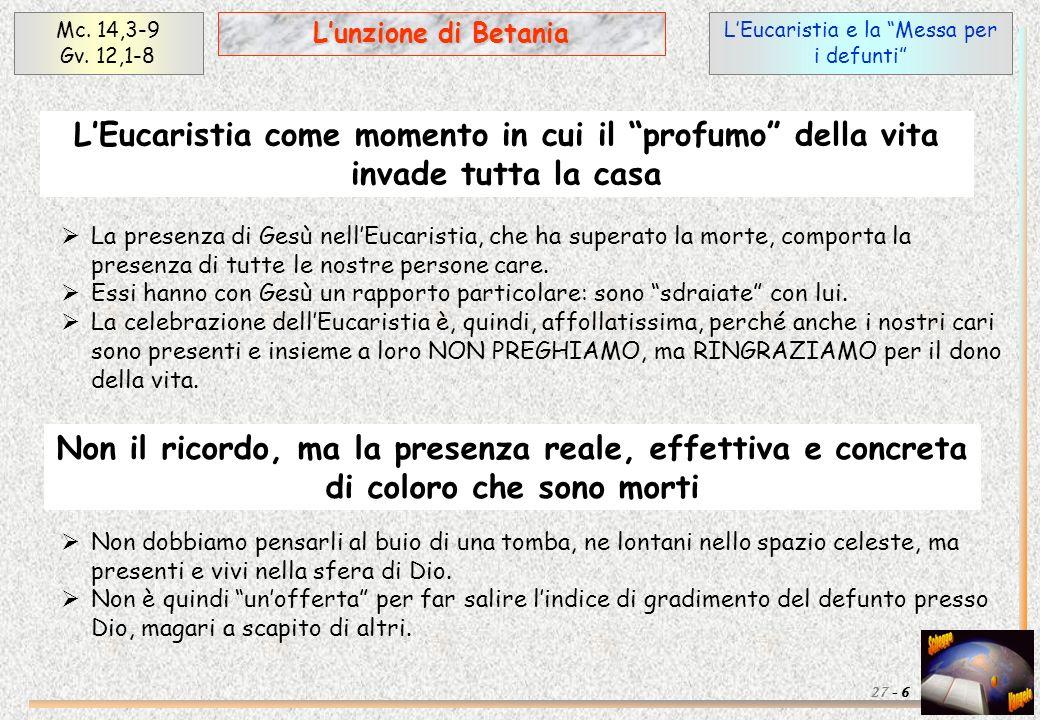 LEucaristia e la Messa per i defunti Mc. 14,3-9 Gv. 12,1-8 6 Lunzione di Betania 27 - LEucaristia come momento in cui il profumo della vita invade tut