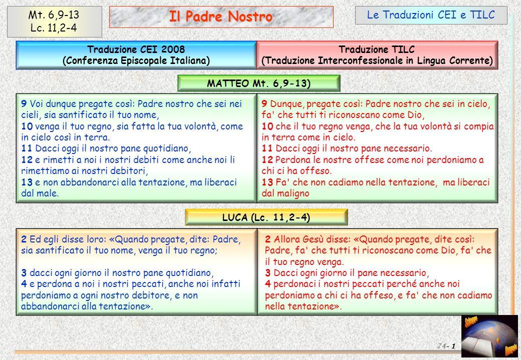 Le Traduzioni CEI e TILC 1 Il Padre Nostro 74- 9 Dunque, pregate così: Padre nostro che sei in cielo, fa' che tutti ti riconoscano come Dio, 10 che il