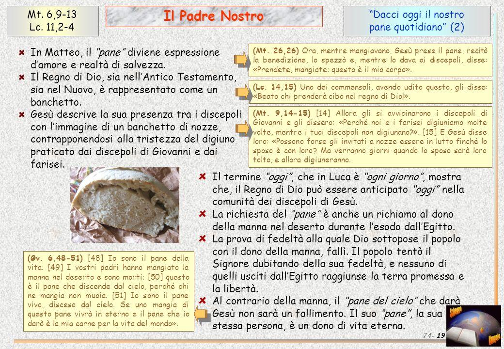 Dacci oggi il nostro pane quotidiano (2) 19 Il Padre Nostro Mt. 6,9-13 Lc. 11,2-4 74- In Matteo, il pane diviene espressione damore e realtà di salvez