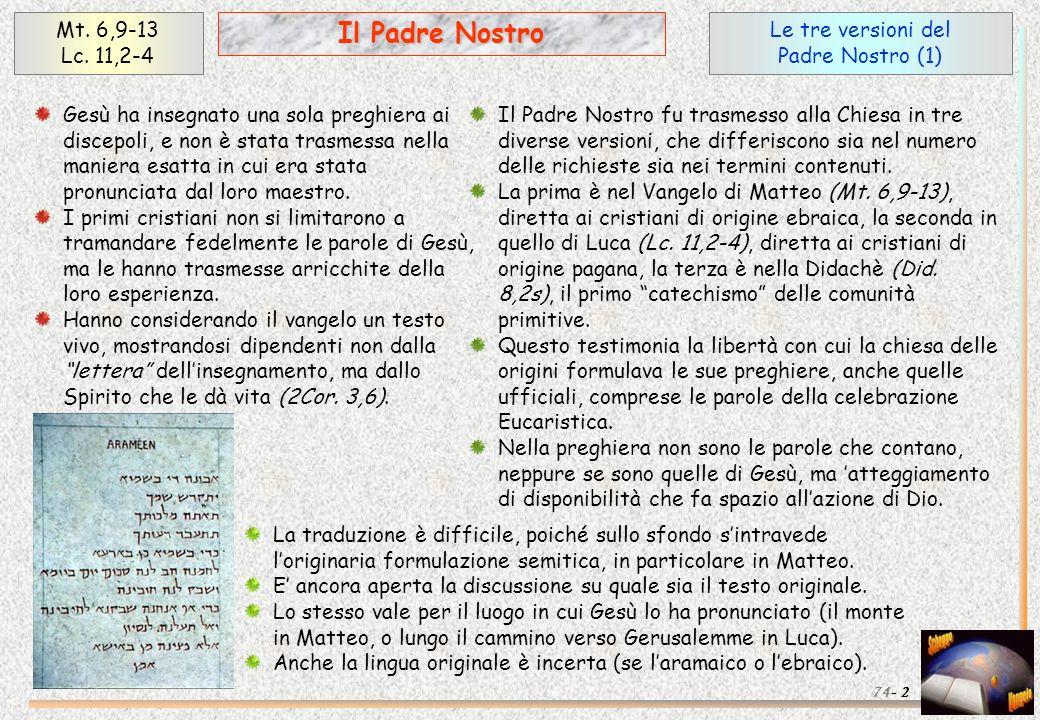 Le tre versioni del Padre Nostro (1) Mt. 6,9-13 Lc. 11,2-4 2 Il Padre Nostro 74- Gesù ha insegnato una sola preghiera ai discepoli, e non è stata tras