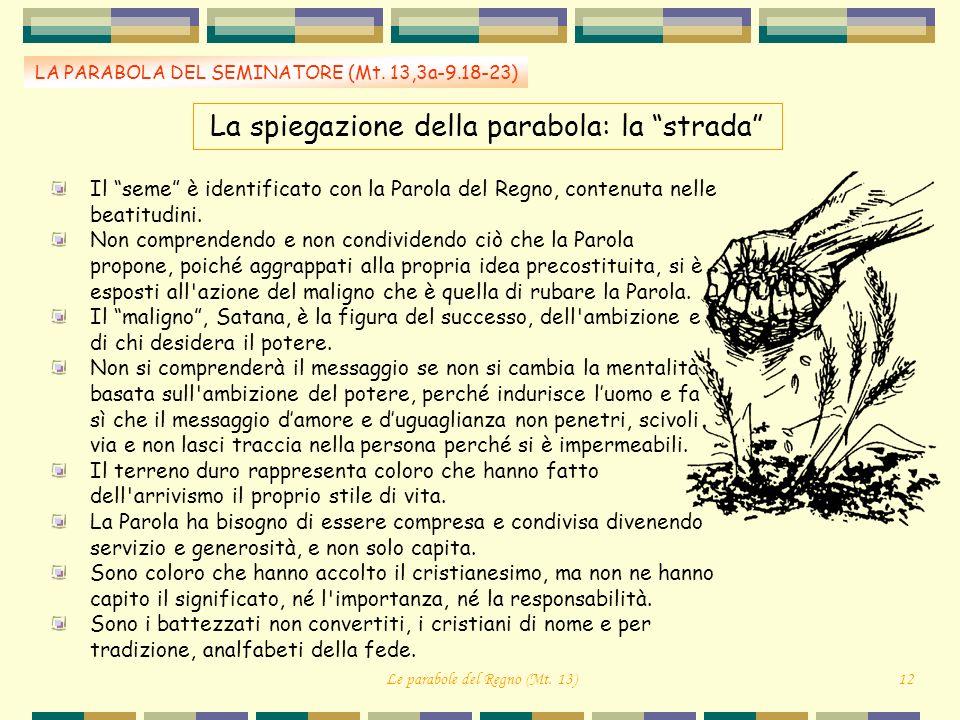 La spiegazione della parabola: la strada LA PARABOLA DEL SEMINATORE (Mt. 13,3a-9.18-23) Il seme è identificato con la Parola del Regno, contenuta nell