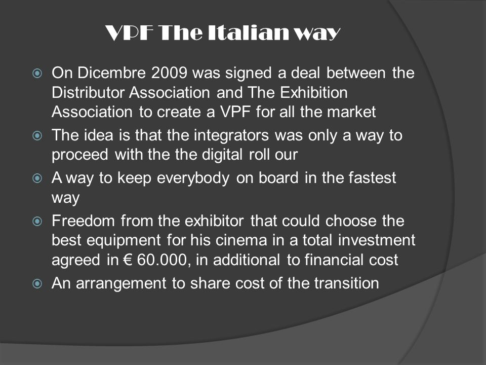VPF The Italian way On Dicembre 2009 was signed a deal between the Distributor Association and The Exhibition Association to create a VPF for all the