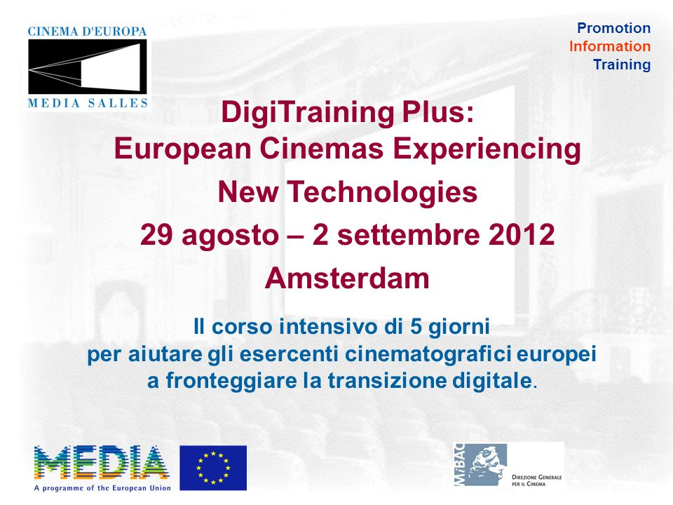Promotion Information Training DigiTraining Plus: European Cinemas Experiencing New Technologies 29 agosto – 2 settembre 2012 Amsterdam Il corso intensivo di 5 giorni per aiutare gli esercenti cinematografici europei a fronteggiare la transizione digitale.