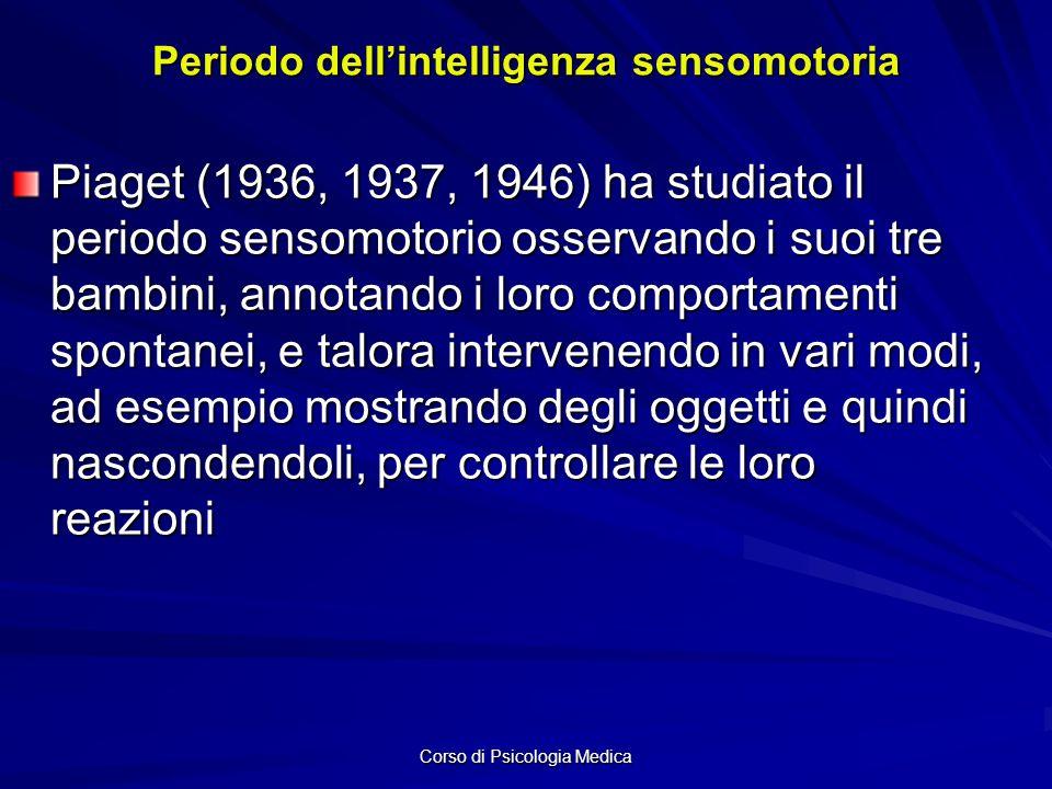 Corso di Psicologia Medica Periodo dellintelligenza sensomotoria Piaget (1936, 1937, 1946) ha studiato il periodo sensomotorio osservando i suoi tre bambini, annotando i loro comportamenti spontanei, e talora intervenendo in vari modi, ad esempio mostrando degli oggetti e quindi nascondendoli, per controllare le loro reazioni