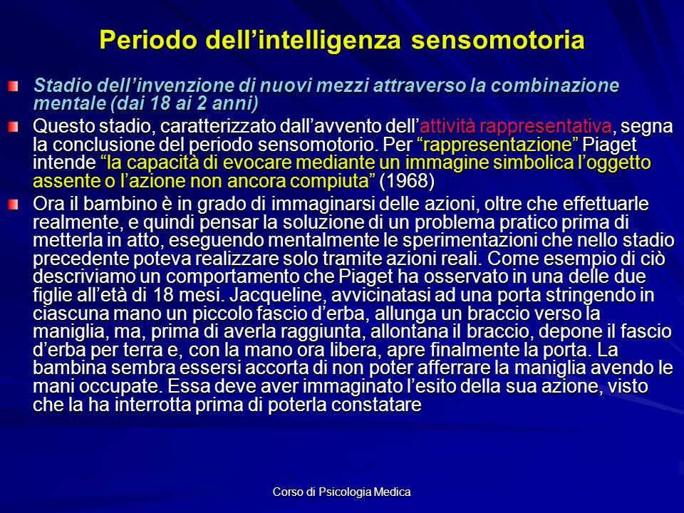 Corso di Psicologia Medica Periodo dellintelligenza sensomotoria Stadio dellinvenzione di nuovi mezzi attraverso la combinazione mentale (dai 18 ai 2 anni) Questo stadio, caratterizzato dallavvento dellattività rappresentativa, segna la conclusione del periodo sensomotorio.