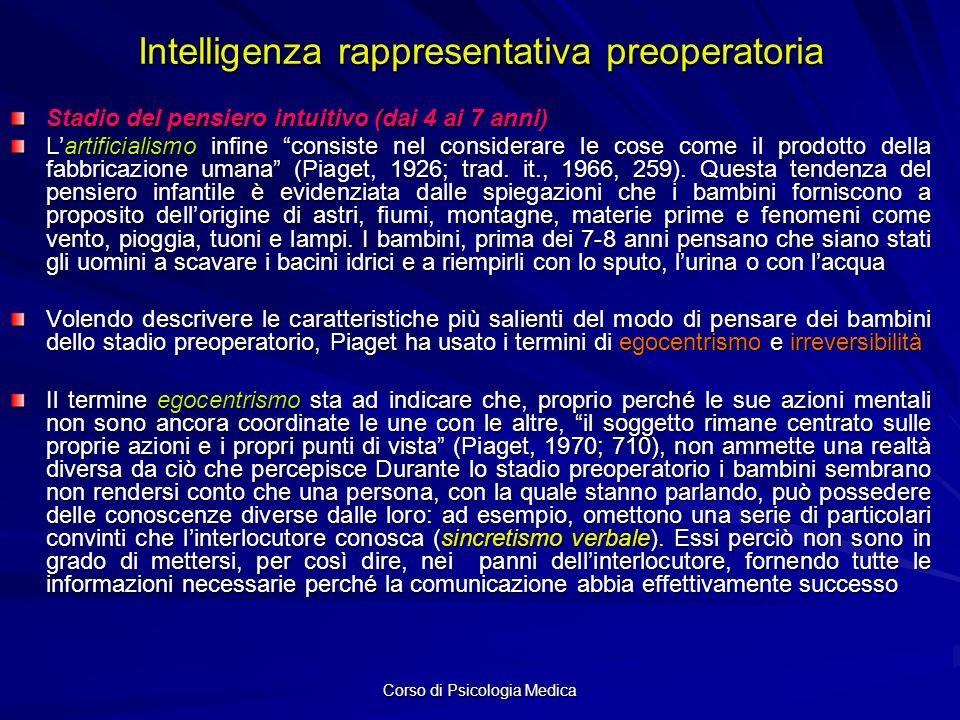Corso di Psicologia Medica Intelligenza rappresentativa preoperatoria Stadio del pensiero intuitivo (dai 4 ai 7 anni) Lartificialismo infine consiste nel considerare le cose come il prodotto della fabbricazione umana (Piaget, 1926; trad.