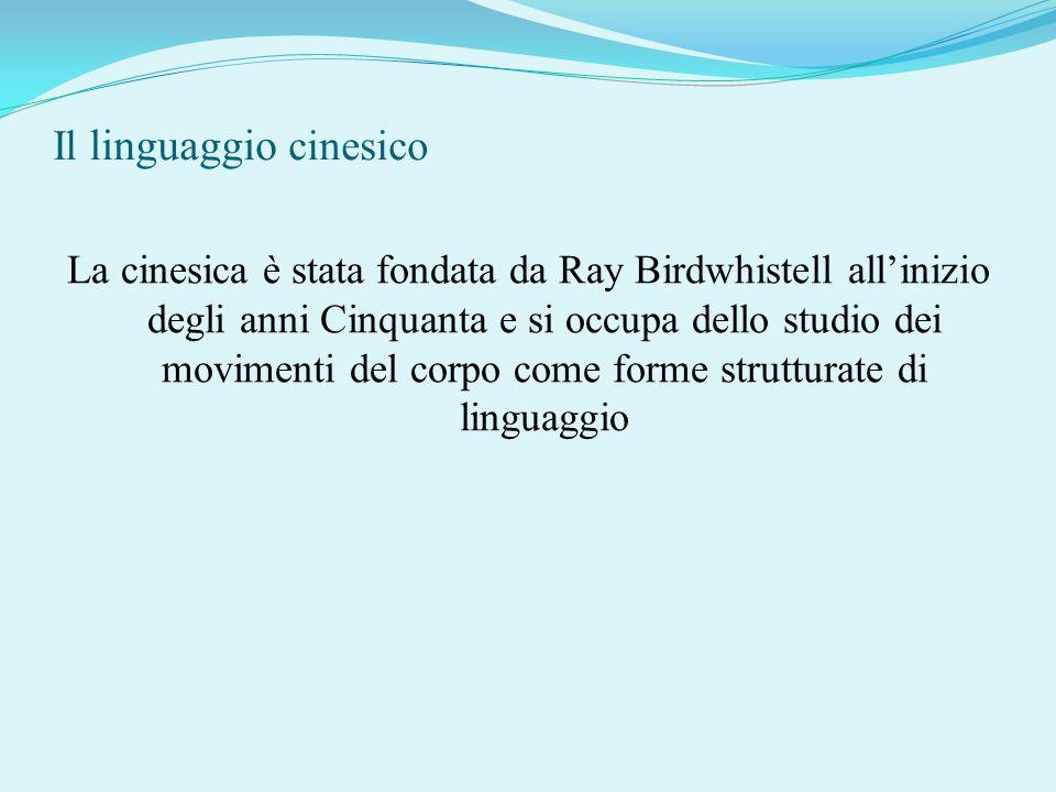 Il linguaggio cinesico La cinesica è stata fondata da Ray Birdwhistell allinizio degli anni Cinquanta e si occupa dello studio dei movimenti del corpo