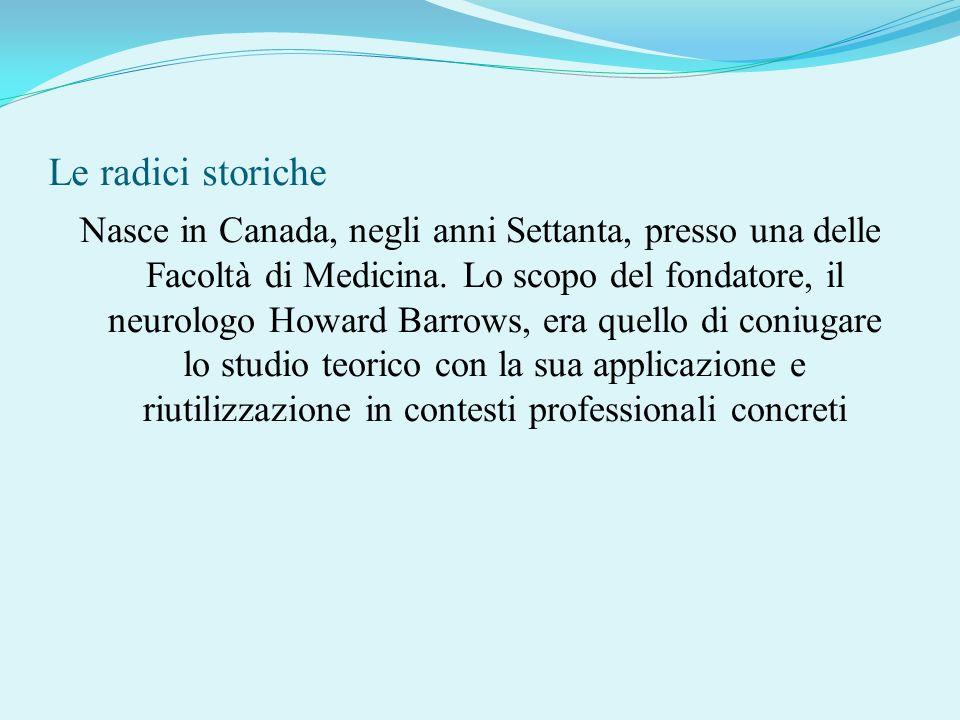 Le radici storiche Nasce in Canada, negli anni Settanta, presso una delle Facoltà di Medicina. Lo scopo del fondatore, il neurologo Howard Barrows, er