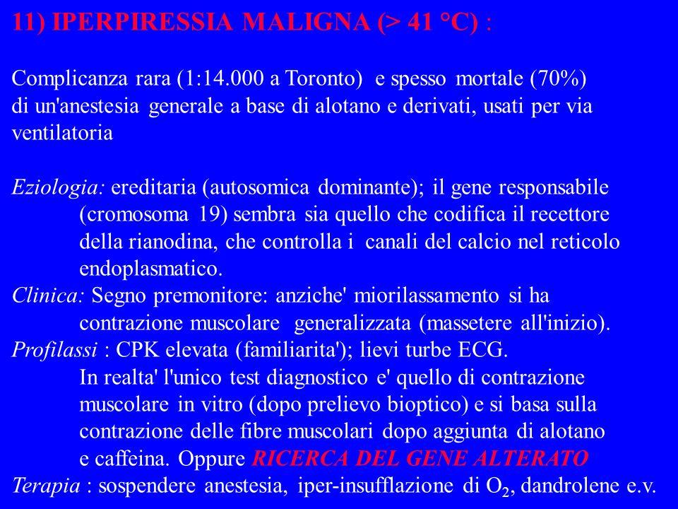 11) IPERPIRESSIA MALIGNA (> 41 °C) : Complicanza rara (1:14.000 a Toronto) e spesso mortale (70%) di un'anestesia generale a base di alotano e derivat
