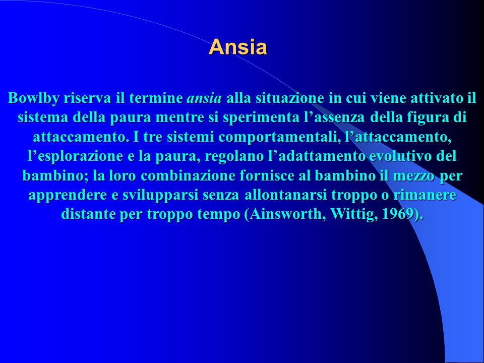Ansia Bowlby riserva il termine ansia alla situazione in cui viene attivato il sistema della paura mentre si sperimenta lassenza della figura di attac