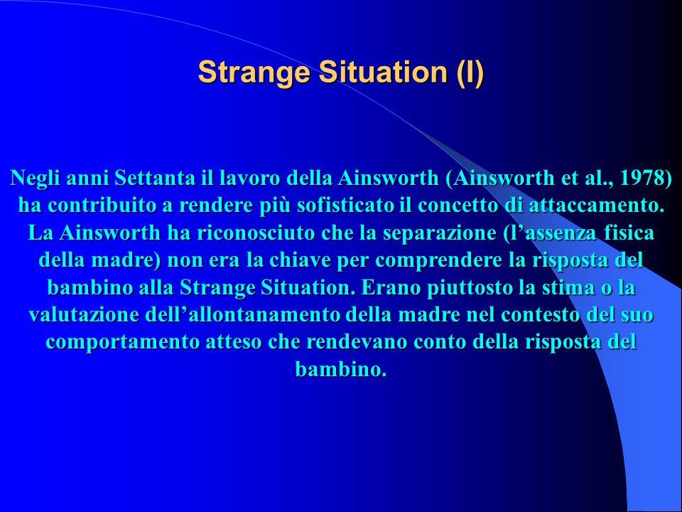 Strange Situation (I) Negli anni Settanta il lavoro della Ainsworth (Ainsworth et al., 1978) ha contribuito a rendere più sofisticato il concetto di a