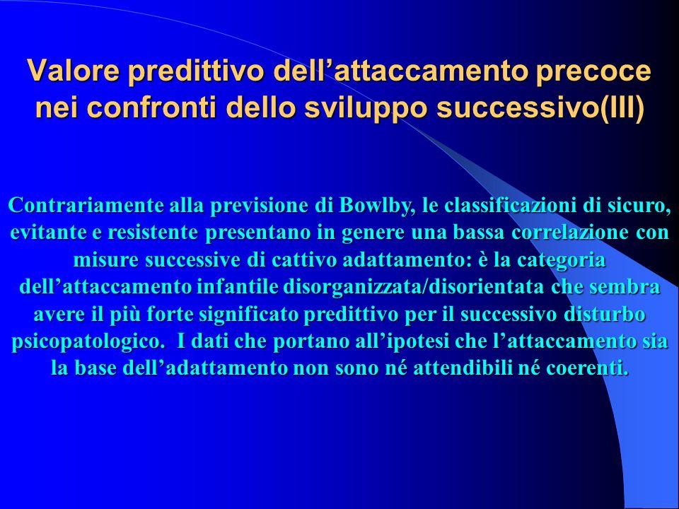 Valore predittivo dellattaccamento precoce nei confronti dello sviluppo successivo(III) Contrariamente alla previsione di Bowlby, le classificazioni d