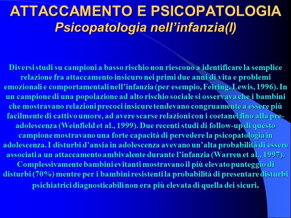 ATTACCAMENTO E PSICOPATOLOGIA Psicopatologia nellinfanzia(I) Diversi studi su campioni a basso rischio non riescono a identificare la semplice relazio