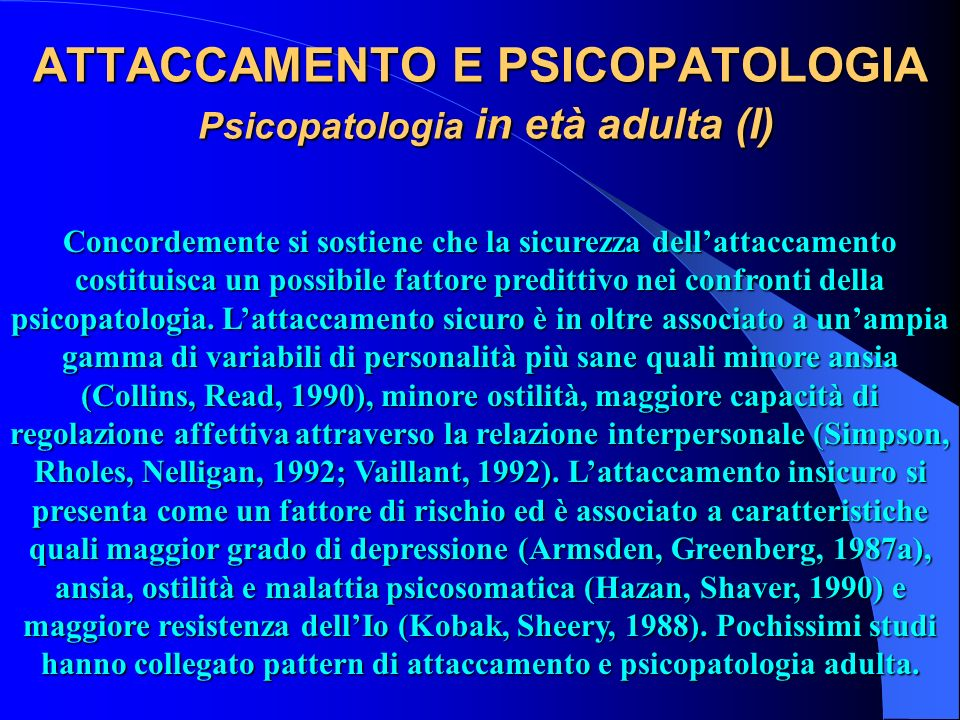 ATTACCAMENTO E PSICOPATOLOGIA Psicopatologia in età adulta (I) Concordemente si sostiene che la sicurezza dellattaccamento costituisca un possibile fa