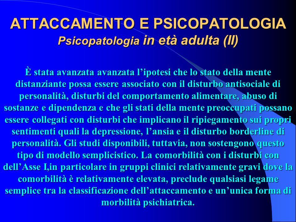 ATTACCAMENTO E PSICOPATOLOGIA Psicopatologia in età adulta (II) È stata avanzata avanzata lipotesi che lo stato della mente distanziante possa essere