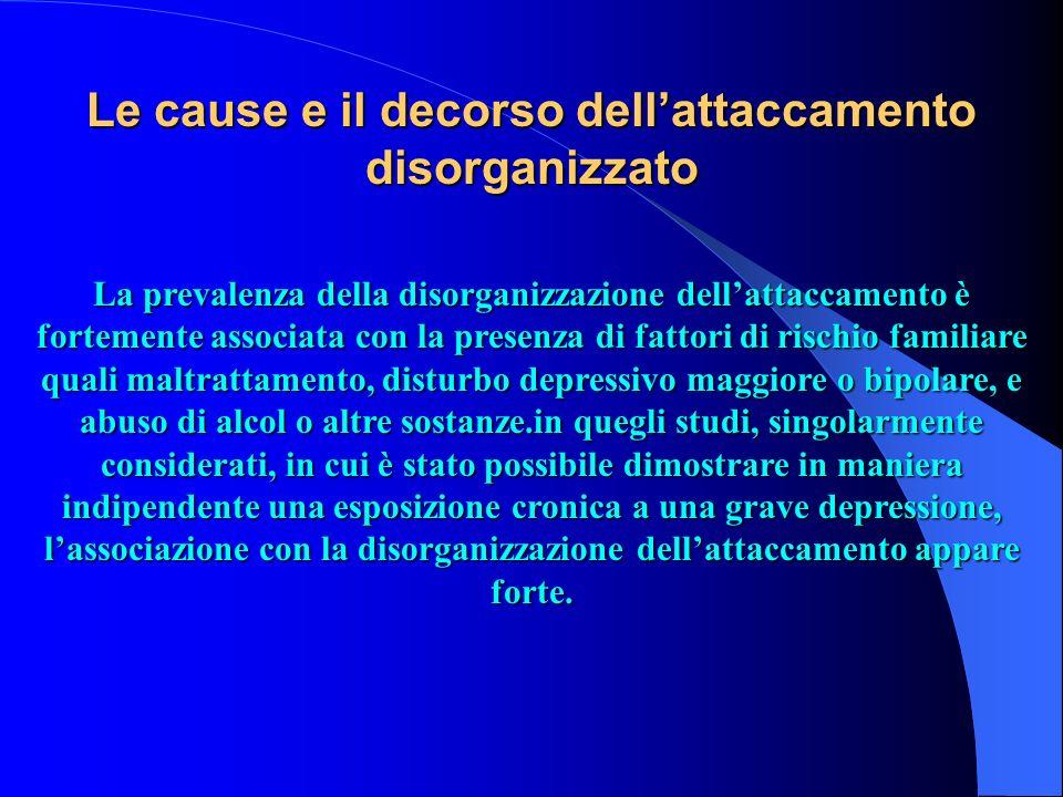 Le cause e il decorso dellattaccamento disorganizzato La prevalenza della disorganizzazione dellattaccamento è fortemente associata con la presenza di