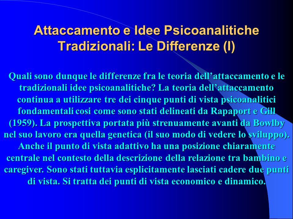 Attaccamento e Idee Psicoanalitiche Tradizionali: Le Differenze (I) Quali sono dunque le differenze fra le teoria dellattaccamento e le tradizionali i