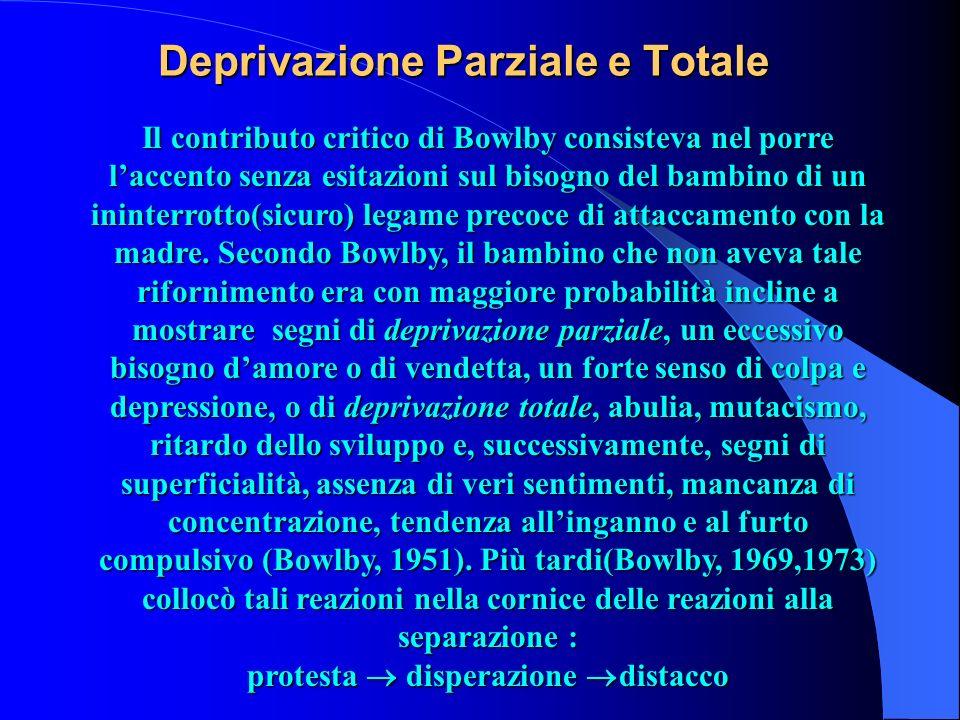 Deprivazione Parziale e Totale Il contributo critico di Bowlby consisteva nel porre laccento senza esitazioni sul bisogno del bambino di un ininterrot