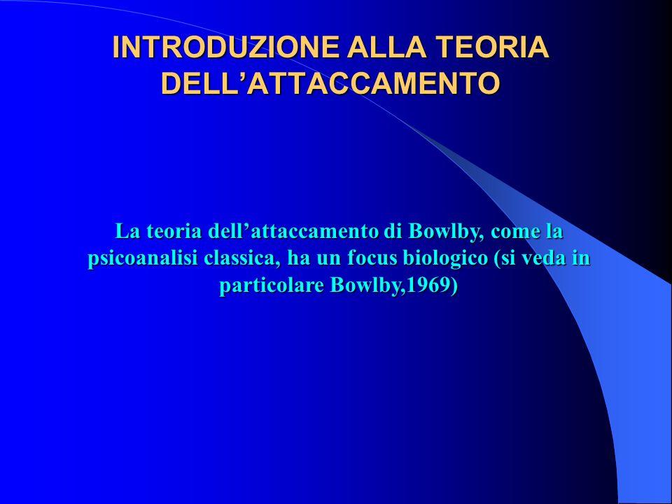 INTRODUZIONE ALLA TEORIA DELLATTACCAMENTO La teoria dellattaccamento di Bowlby, come la psicoanalisi classica, ha un focus biologico (si veda in parti