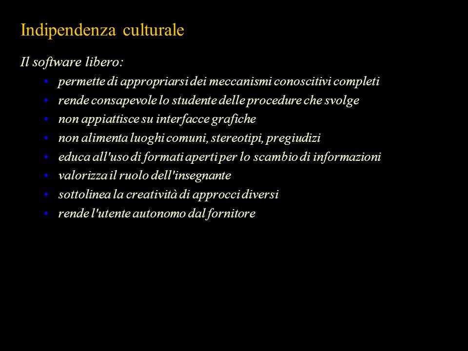 Indipendenza culturale Il software libero: permette di appropriarsi dei meccanismi conoscitivi completi rende consapevole lo studente delle procedure