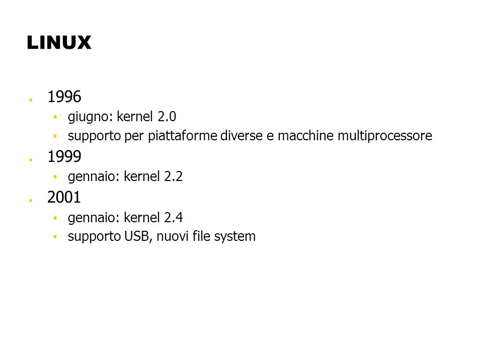 LINUX 1996 giugno: kernel 2.0 supporto per piattaforme diverse e macchine multiprocessore 1999 gennaio: kernel 2.2 2001 gennaio: kernel 2.4 supporto U