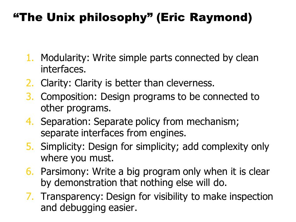 The Unix philosophy (Eric Raymond) 1.Modularity: Write simple parts connected by clean interfaces. 2.Clarity: Clarity is better than cleverness. 3.Com