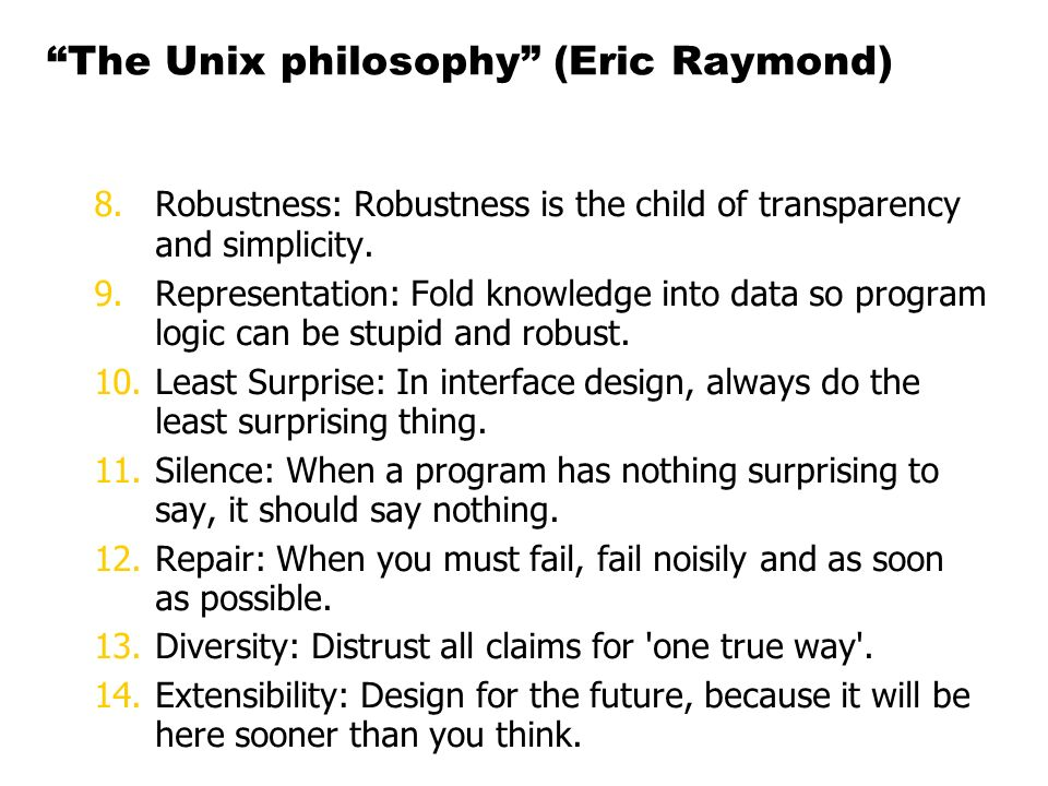 The Unix philosophy (Eric Raymond) 8.Robustness: Robustness is the child of transparency and simplicity.
