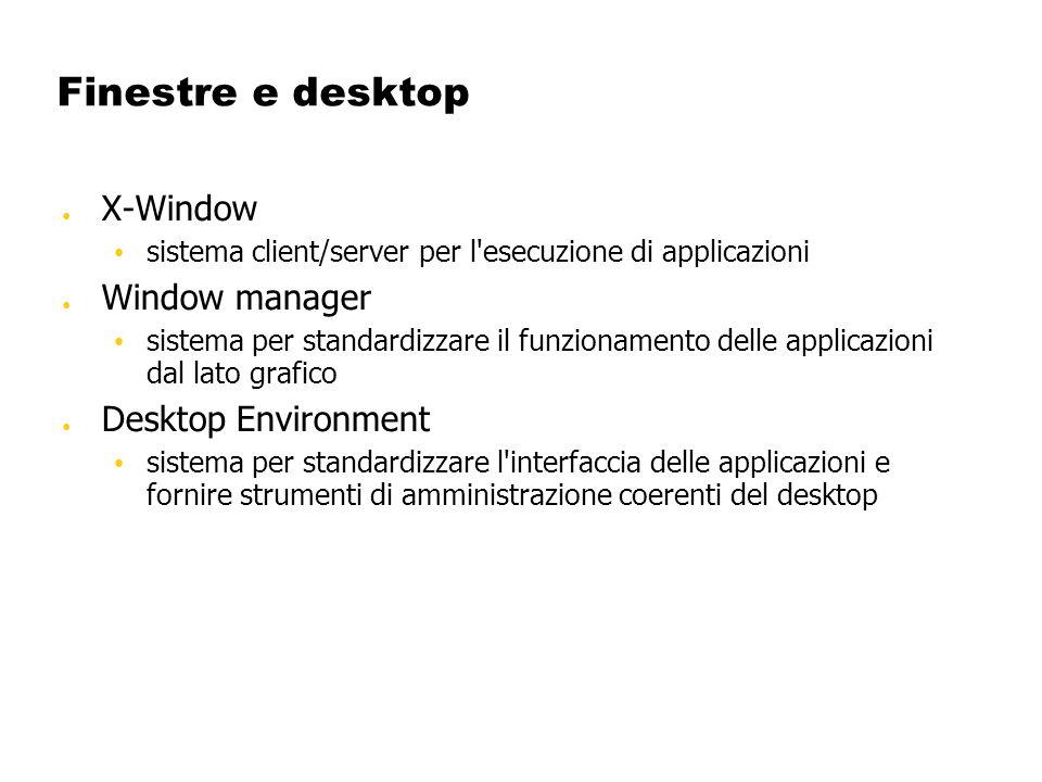 Finestre e desktop X-Window sistema client/server per l'esecuzione di applicazioni Window manager sistema per standardizzare il funzionamento delle ap