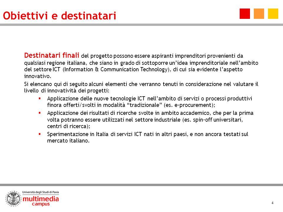 4 Destinatari finali del progetto possono essere aspiranti imprenditori provenienti da qualsiasi regione italiana, che siano in grado di sottoporre unidea imprenditoriale nellambito del settore ICT (Information & Communication Technology), di cui sia evidente laspetto innovativo.