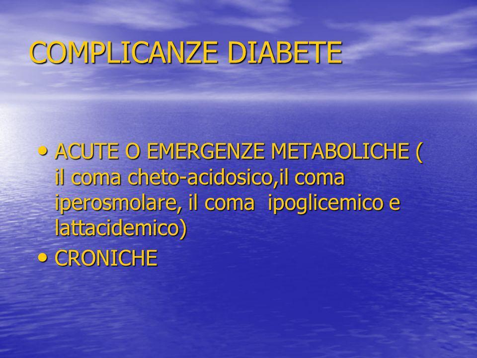COMPLICANZE DIABETE ACUTE O EMERGENZE METABOLICHE ( il coma cheto-acidosico,il coma iperosmolare, il coma ipoglicemico e lattacidemico) ACUTE O EMERGE