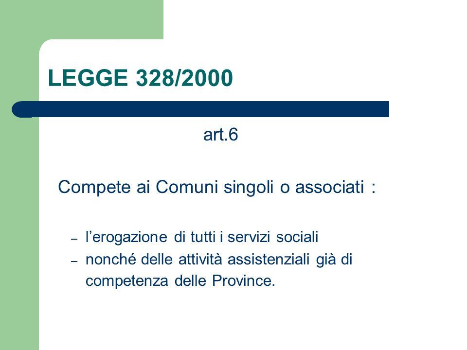 LEGGE 328/2000 art.6 Compete ai Comuni singoli o associati : – lerogazione di tutti i servizi sociali – nonché delle attività assistenziali già di com