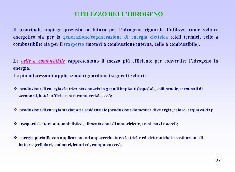 27 UTILIZZO DELLIDROGENO Il principale impiego previsto in futuro per lidrogeno riguarda lutilizzo come vettore energetico sia per la generazione/coge