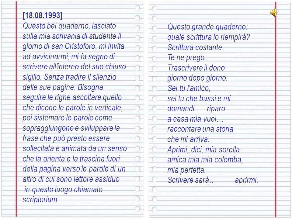 [18.08.1993] Questo bel quaderno, lasciato sulla mia scrivania di studente il giorno di san Cristoforo, mi invita ad avvicinarmi, mi fa segno di scrivere all interno del suo chiuso sigillo.