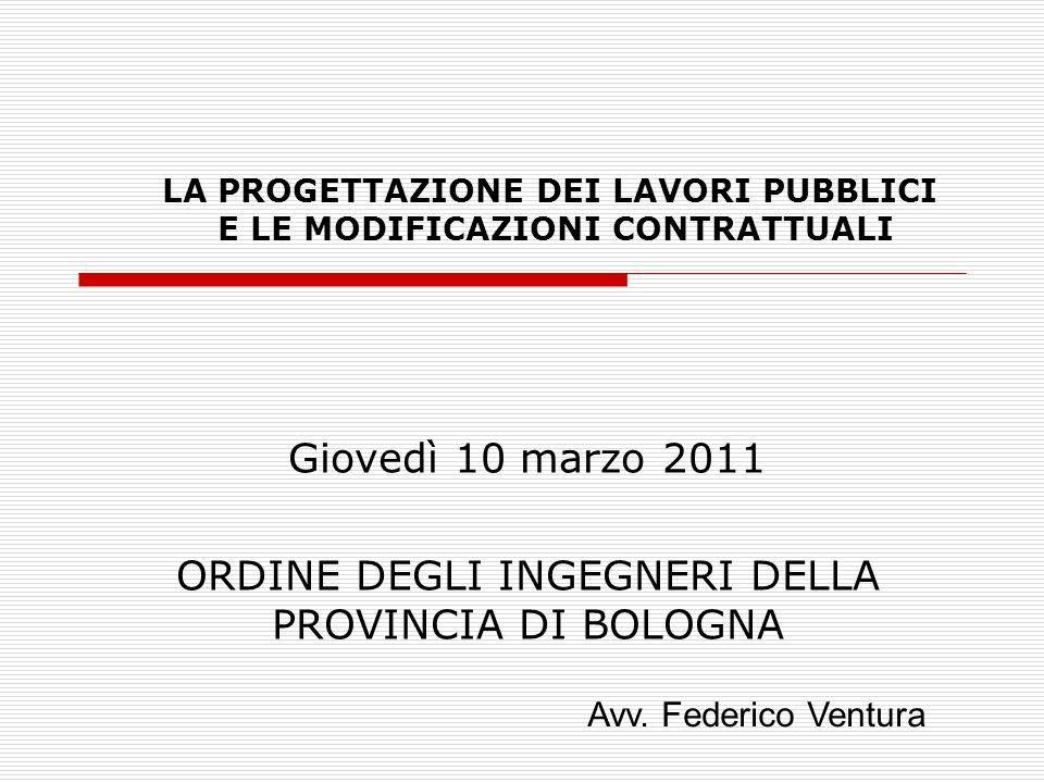 LA PROGETTAZIONE DEI LAVORI PUBBLICI E LE MODIFICAZIONI CONTRATTUALI Giovedì 10 marzo 2011 ORDINE DEGLI INGEGNERI DELLA PROVINCIA DI BOLOGNA Avv.