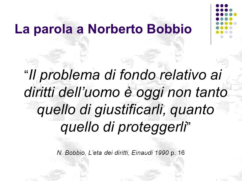 La parola a Norberto Bobbio Il problema di fondo relativo ai diritti delluomo è oggi non tanto quello di giustificarli, quanto quello di proteggerli N