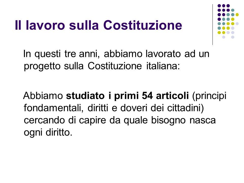 Il lavoro sulla Costituzione In questi tre anni, abbiamo lavorato ad un progetto sulla Costituzione italiana: Abbiamo studiato i primi 54 articoli (pr
