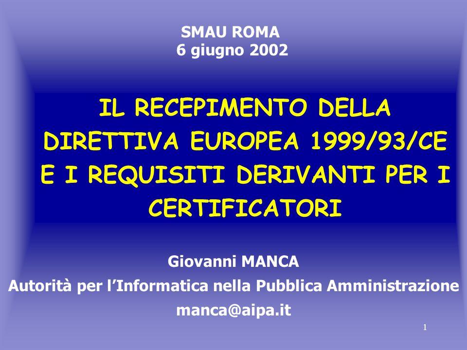 1 IL RECEPIMENTO DELLA DIRETTIVA EUROPEA 1999/93/CE E I REQUISITI DERIVANTI PER I CERTIFICATORI Giovanni MANCA Autorità per lInformatica nella Pubblica Amministrazione manca@aipa.it SMAU ROMA 6 giugno 2002