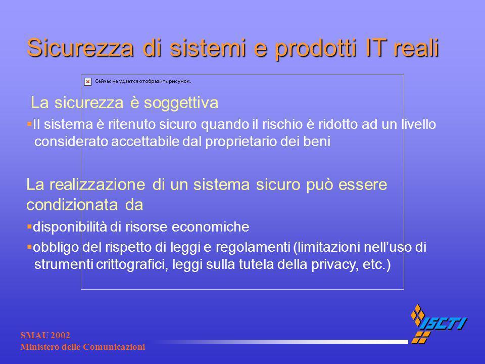 SMAU 2002 Ministero delle Comunicazioni Sicurezza di sistemi e prodotti IT reali La sicurezza è soggettiva Il sistema è ritenuto sicuro quando il risc