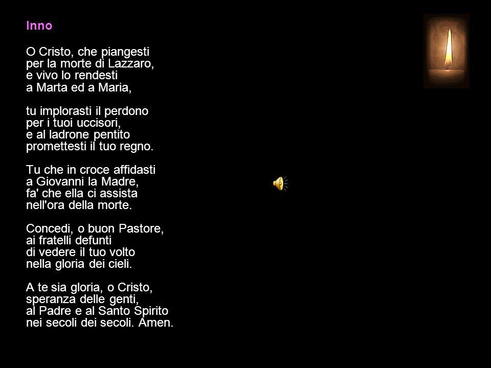 Inno O Cristo, che piangesti per la morte di Lazzaro, e vivo lo rendesti a Marta ed a Maria, tu implorasti il perdono per i tuoi uccisori, e al ladrone pentito promettesti il tuo regno.