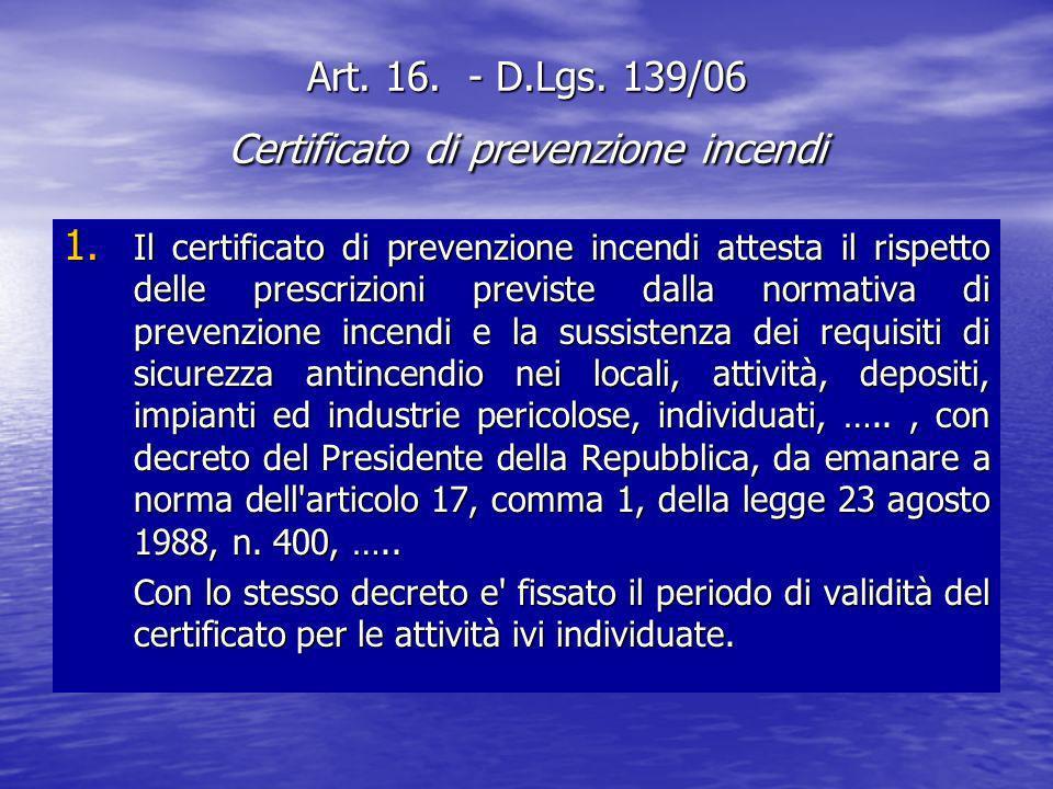 Art. 16. - D.Lgs. 139/06 Certificato di prevenzione incendi 1. Il certificato di prevenzione incendi attesta il rispetto delle prescrizioni previste d