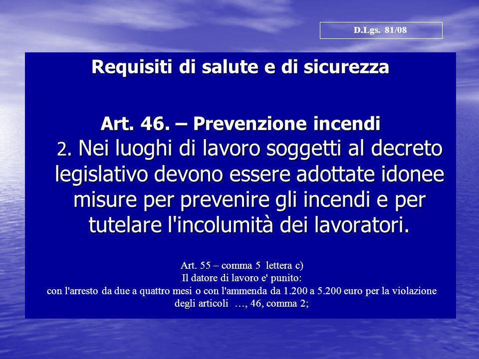 Requisiti di salute e di sicurezza Art. 46. – Prevenzione incendi 2. Nei luoghi di lavoro soggetti al decreto legislativo devono essere adottate idone