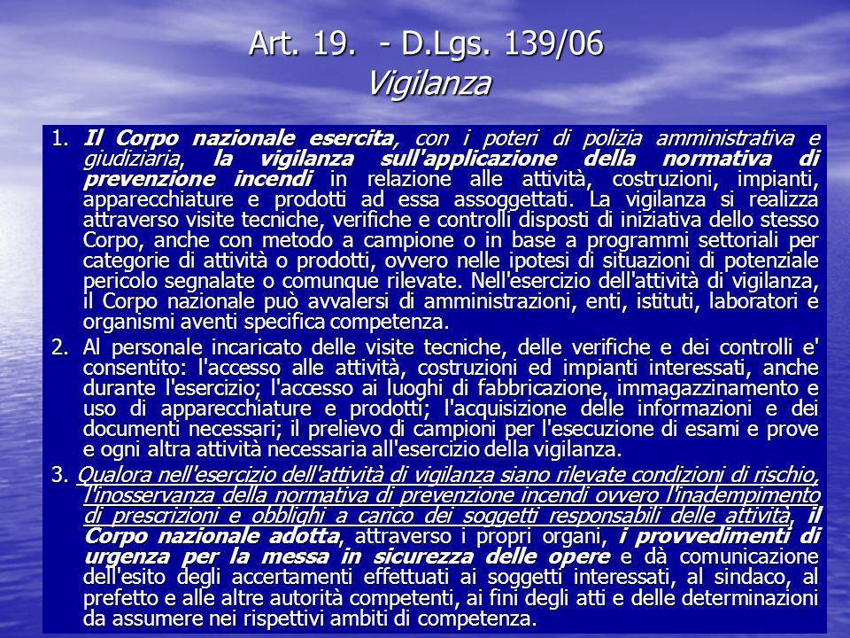 Art. 19. - D.Lgs. 139/06 Vigilanza 1. Il Corpo nazionale esercita, con i poteri di polizia amministrativa e giudiziaria, la vigilanza sull'applicazion