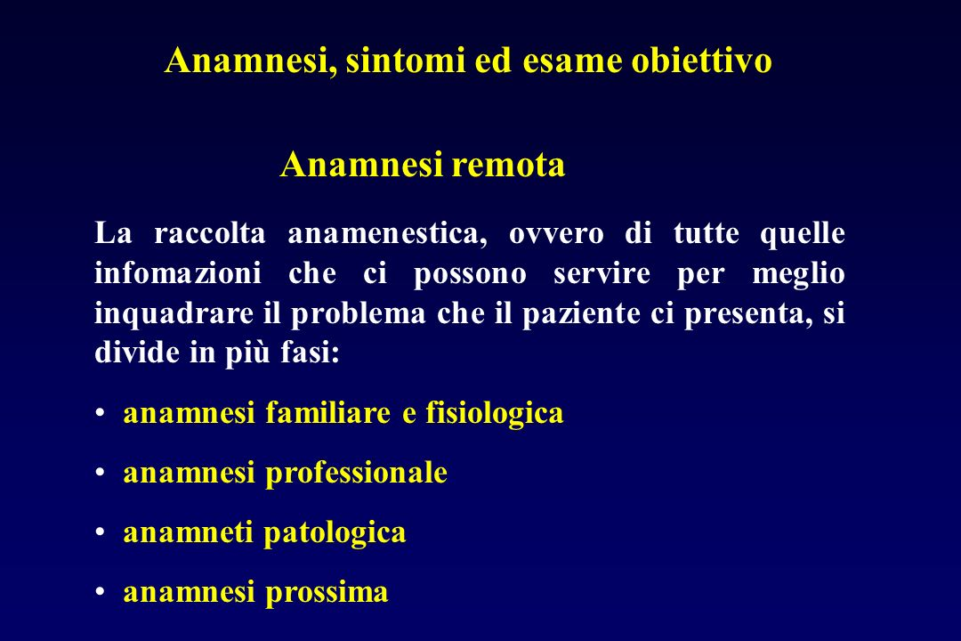 Anamnesi remota Anamnesi, sintomi ed esame obiettivo La raccolta anamenestica, ovvero di tutte quelle infomazioni che ci possono servire per meglio in