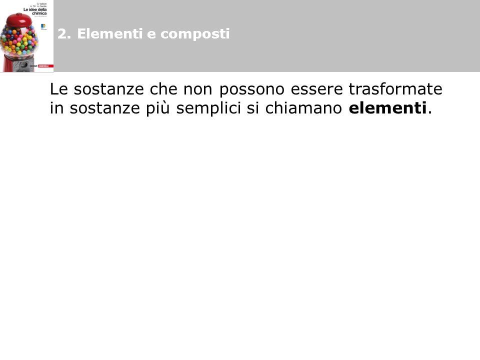 2.Elementi e composti Le sostanze che non possono essere trasformate in sostanze più semplici si chiamano elementi.