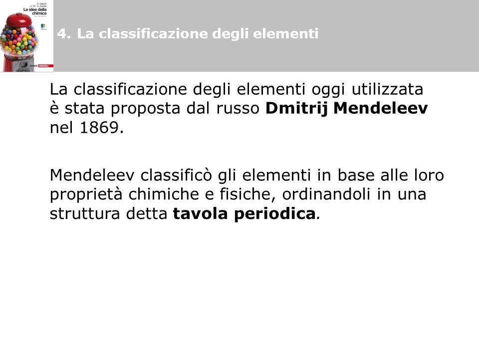 4.La classificazione degli elementi La classificazione degli elementi oggi utilizzata è stata proposta dal russo Dmitrij Mendeleev nel 1869. Mendeleev