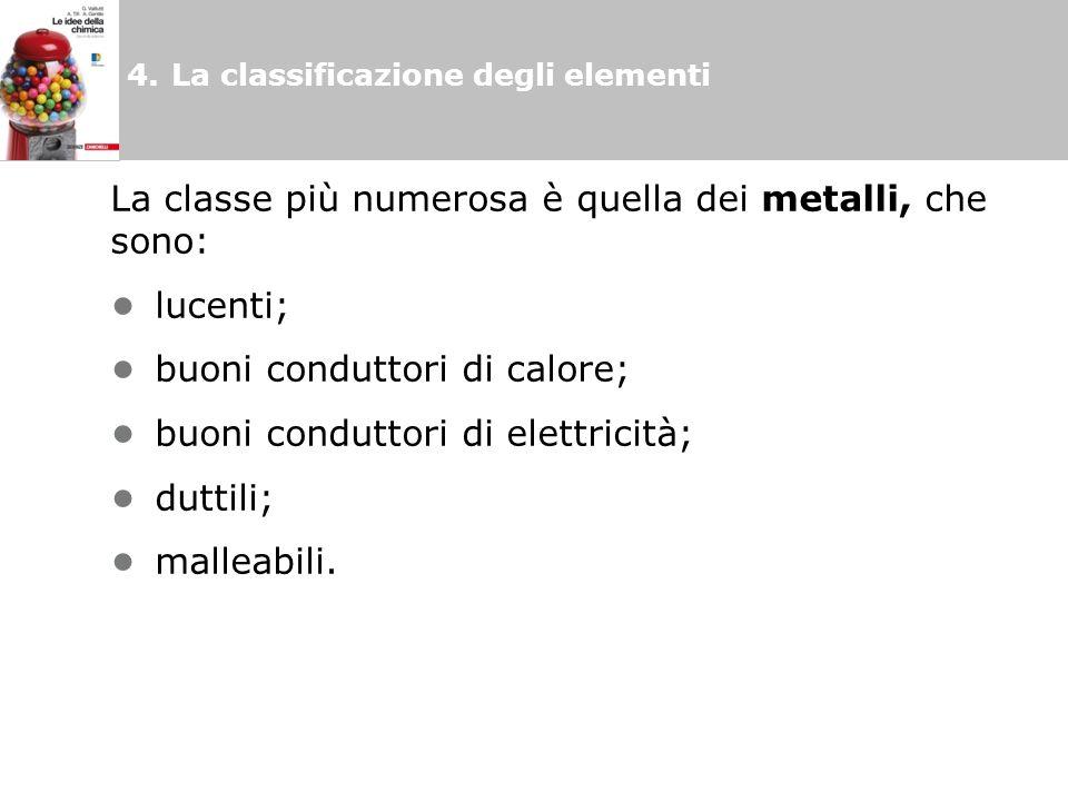 4.La classificazione degli elementi La classe più numerosa è quella dei metalli, che sono: lucenti; buoni conduttori di calore; buoni conduttori di elettricità; duttili; malleabili.