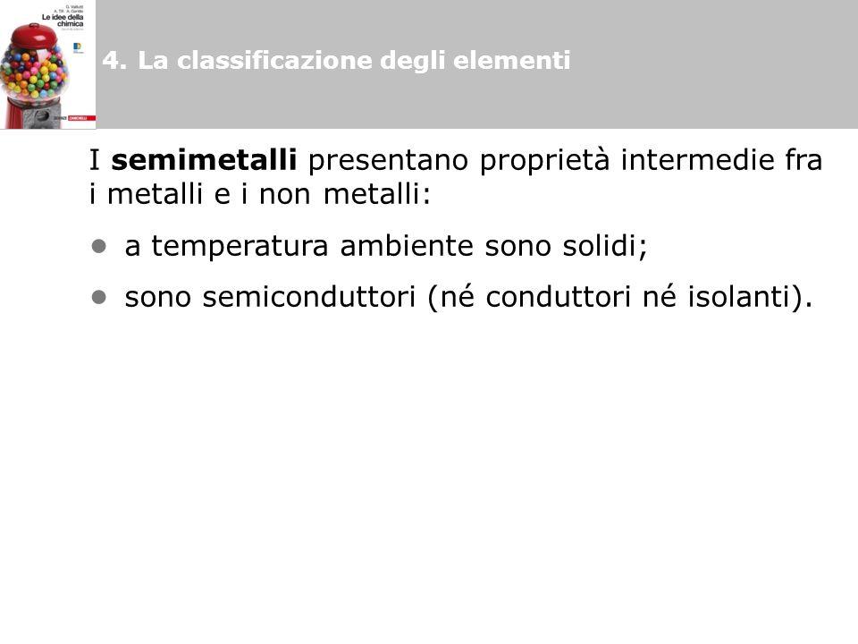 4.La classificazione degli elementi I semimetalli presentano proprietà intermedie fra i metalli e i non metalli: a temperatura ambiente sono solidi; sono semiconduttori (né conduttori né isolanti).