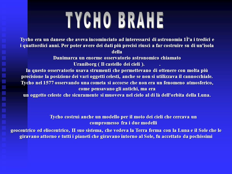 Tycho era un danese che aveva incominciato ad interessarsi di astronomia 1Ì'a i tredici e i quattordici anni. Per poter avere dei dati più precisi riu