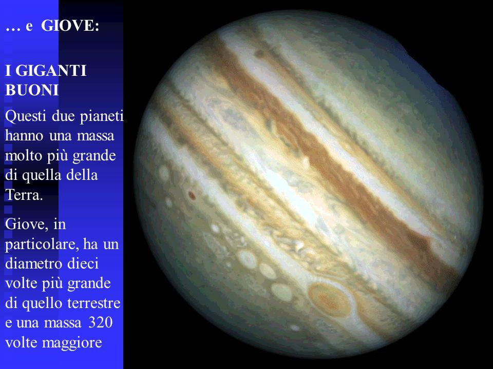… e GIOVE: I GIGANTI BUONI Questi due pianeti hanno una massa molto più grande di quella della Terra. Giove, in particolare, ha un diametro dieci volt